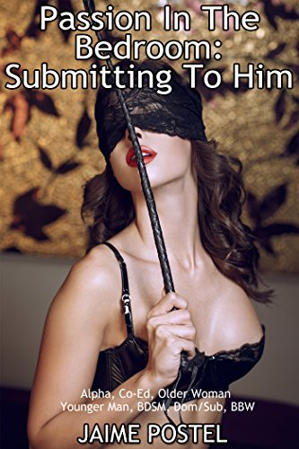 Passion In The Bedroom: Submitting To Him (Alpha, Co-Ed, Older Woman Younger Man, BDSM, Dom/Sub, BBW) (Grace and Mariane Book 4) Jaime Postel