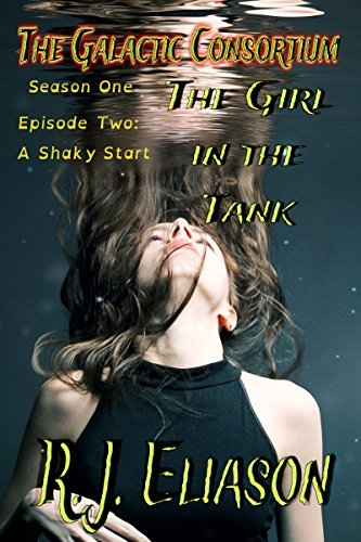 The Girl in the Tank: Episode Two: A Shaky Start (The Galactic Consortium Book 2) R. J. Eliason