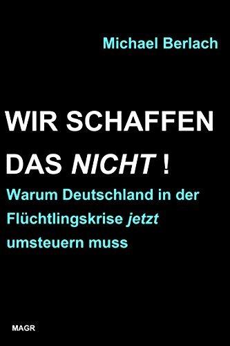 Wir schaffen das nicht!: Warum Deutschland in der Flüchtlingskrise jetzt umsteuern muss  by  Michael Berlach