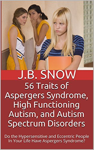 56 Traits of Aspergers Syndrome, High Functioning Autism, and Autism Spectrum Disorders: Do the Hypersensitive and Eccentric People In Your Life Have Aspergers ... Syndrome? (Transcend Mediocrity Book 89)  by  J.B. Snow