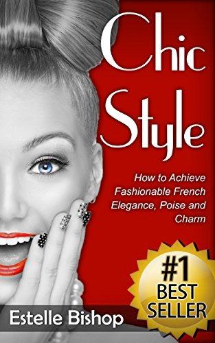 Chic Style: How to Achieve Fashionable French Elegance, Poise and Charm Estelle Bishop