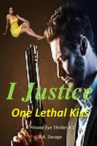 I Justice One Lethal Kiss: A Private Eye Thriller # 1 (99 cent kindle books mystery, suspense series of mystery, thriller, suspense thriller mystery, crime and murder) B.A. Savage