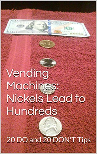 Vending Machines: Nickels Lead to Hundreds: 20 DO and 20 DONT Tips  by  Nicholas Grahn