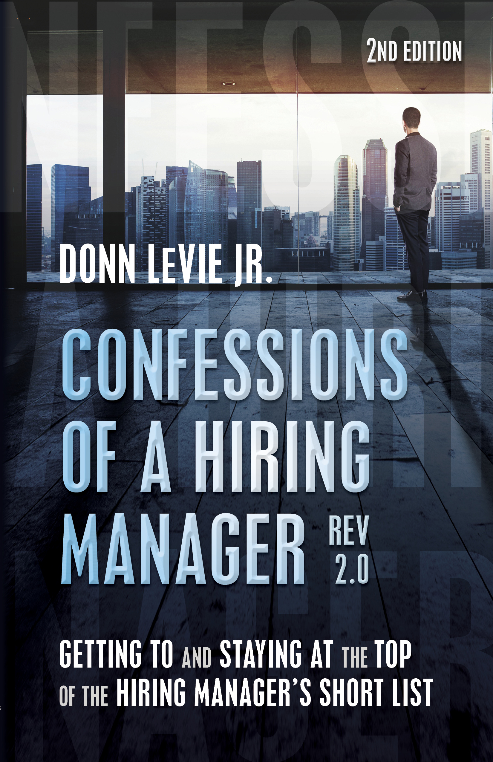 Confessions of a Hiring Manager Rev. 2.0: Getting to and Staying at the Top of the Hiring Managers Short List Donn LeVie Jr.