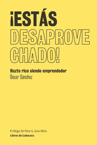 ¡Estás desaprovechado!: Hazte rico siendo emprendedor Oscar Sánchez