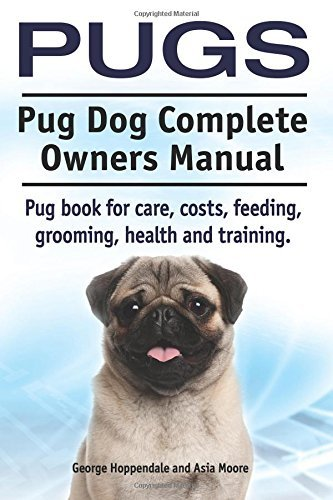 Pugs. Pug Dog Complete Owners Manual. Pug Book for Care, Costs, Feeding, Grooming, Health and Training. George Hoppendale