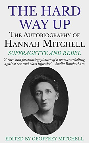 The Hard Way Up: The Autobiography of Hannah Mitchell, Suffragette and Rebel  by  Hannah Mitchell