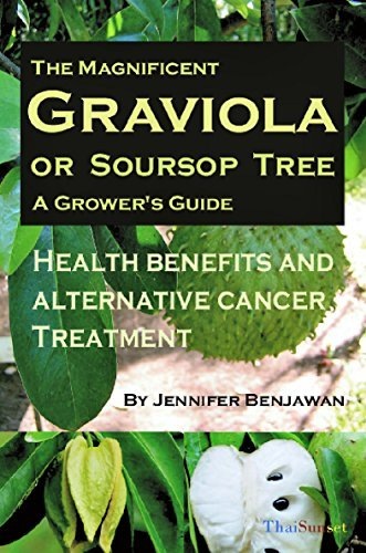 The Magnificent Graviola or Soursop Tree: A Growers Guide. Health Benefits and Alternative Cancer Treatment Jennifer Benjawan