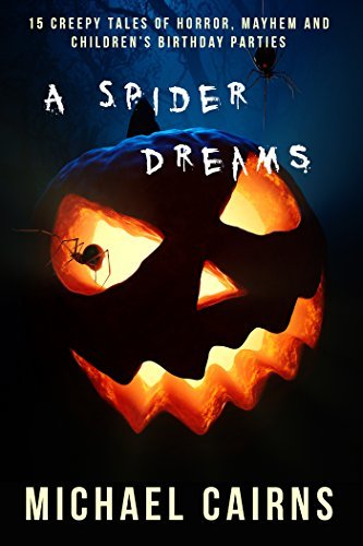 A Spider Dreams: 15 Creepy Short Stories of Horror, Mayhem and Childrens Birthday Parties Michael Cairns
