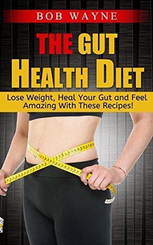 The Gut Health Diet: Lose Weight, Heal Your Gut and Feel Amazing With These Recipes! Bob Wayne