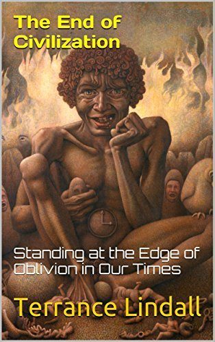 The End of Civilization: Standing at the Edge of Oblivion in Our Times Terrance Lindall
