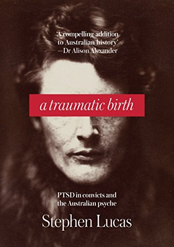 A Traumatic Birth: PTSD in Convicts and the Australian Psyche Stephen Lucas