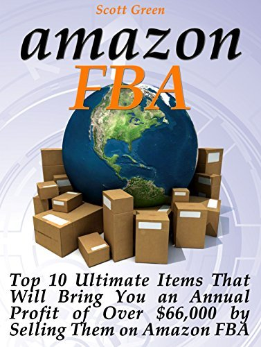 Amazon FBA: Top 10 Ultimate Items That Will Bring You an Annual Profit of Over $66,000 Selling Them on Amazon FBA (Amazon FBA books, Amazon fba business, Amazon FBA selling) by Scott Green