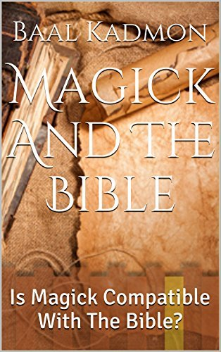 Magick And The Bible: Is Magick Compatible With The Bible? (Bible Magick Book 1)  by  Baal Kadmon
