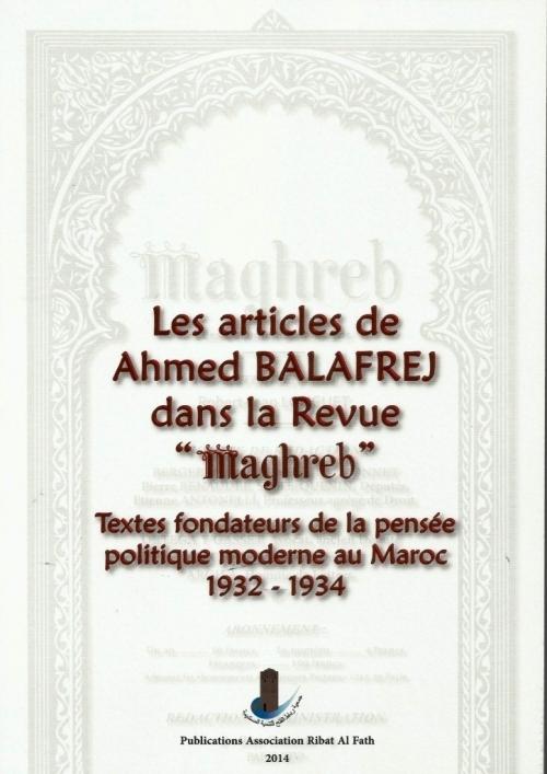 Les articles de Ahmed Balafrej dans la revue Maghreb: textes fondateurs de la politique moderne au Maroc 1932-1934  by  Ahmed Balafrej