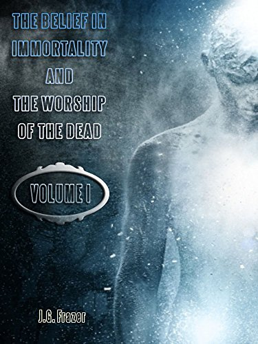 The Belief in Immortality and the Worship of the Dead : Volume I J.G. Frazer