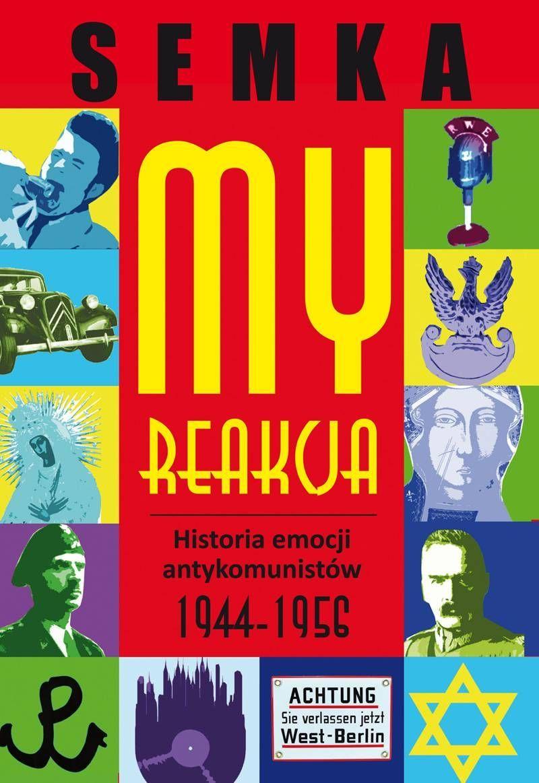 My, Reakcja. Historia emocji antykomunistów 1944-1956 Piotr Semka