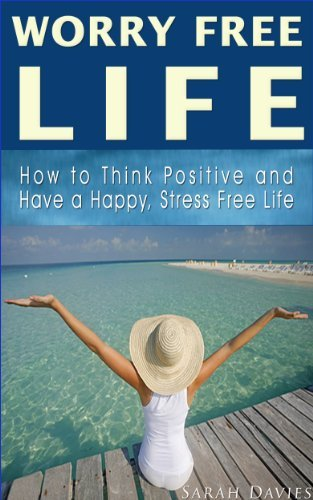 WORRY FREE LIFE: How to Think Positive and Have a Worry Free, Happy and Stress Free Life (How to be Happy, Positive Thinking, Stress Management, Worry ... Life, Happy Life) Sarah Davies