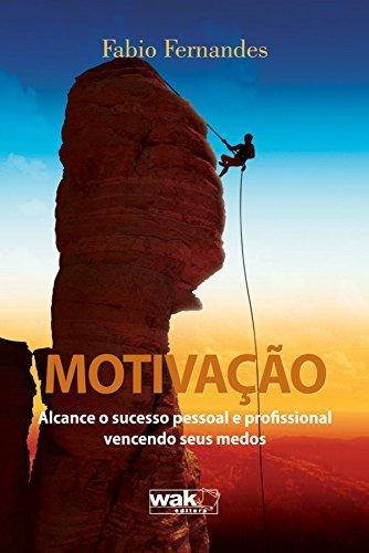 Motivação Alcance o Sucesso Pessoal e Profissional Vencendo Seus Medos Fábio Fernandes