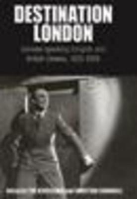Destination London: German-Speaking Emigres and British Cinema, 1925-1950: German-Speaking Emigres and British Cinema, 1925-1950 Bergfelder Tim Cargnelli Christian