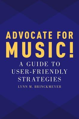 Advocate for Music!: A Guide to User-Friendly Strategies Lynn M Brinckmeyer