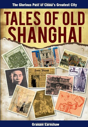 Tales of Old Shanghai: The Glorious Past of Chinas Greatest City Graham Earnshaw