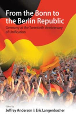 From the Bonn to the Berlin Republic: Germany at the Twentieth Anniversary of Unification: Germany at the Twentieth Anniversary of Unification Anderson Jeffrey Langenbacher Eric
