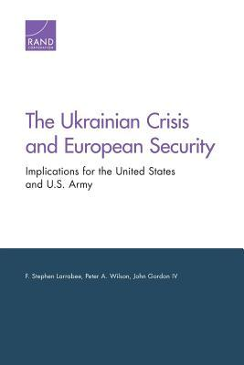The Ukrainian Crisis and European Security: Implications for the United States and U.S. Army  by  F Stephen Larrabee