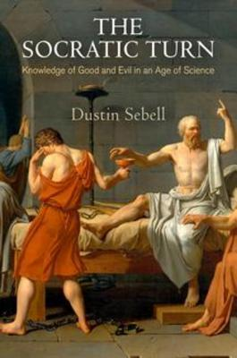 The Socratic Turn: Knowledge of Good and Evil in an Age of Science  by  Dustin Sebell
