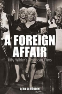 Foreign Affair: Billy Wilders American Films: Billy Wilders American Films Gerd Gemuenden