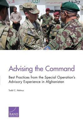 Advising the Command: Best Practices from the Special Operations Advisory Experience in Afghanistan  by  Todd C. Helmus