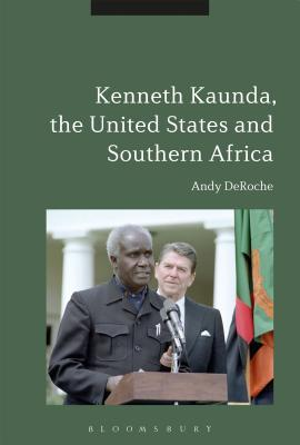 Kenneth Kaunda, the United States and Southern Africa  by  Andy Deroche