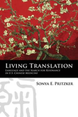 Living Translation: Language and the Search for Resonance in U.S. Chinese Medicine: Language and the Search for Resonance in U.S. Chinese Medicine  by  Sonya Pritzker