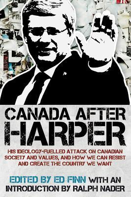 Canada After Harper: His Ideology-Fuelled Attack on Canadian Society and Values, and How We Can Now Work to Create the Country We Want Ed Finn