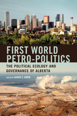 First World Petro-Politics: The Political Ecology and Governance of Alberta  by  Laurie Adkin