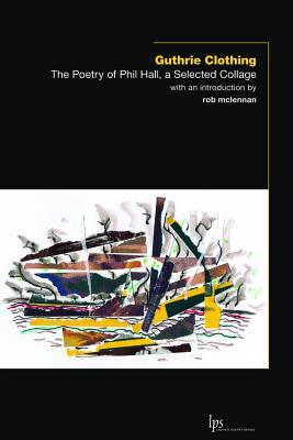 Guthrie Clothing: The Poetry of Phil Hall, a Selected Collage Phil Hall