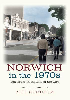 Norwich in the 1970s: Ten Years That Changed a City  by  Pete Goodrum