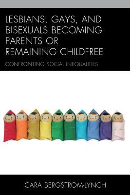 Lesbians, Gays, and Bisexuals Becoming Parents or Remaining Childfree: Confronting Social Inequalities Cara Bergstrom-Lynch