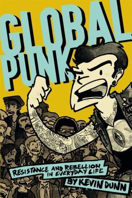 Global Punk: Resistance and Rebellion in Everyday Life  by  Kevin Dunn