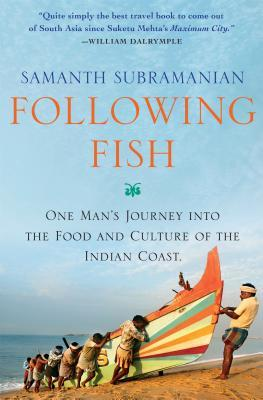 Following Fish: One Mans Journey into the Food and Culture of the Indian Coast  by  Samanth Subramanian
