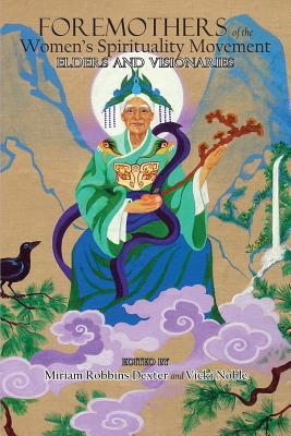 Foremothers of the Womens Spirituality Movement: Elders and Visionaries Miriam Robbins Dexter