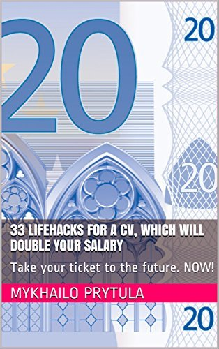 33 lifehacks for a CV, which will double your salary: Take your ticket to the future. NOW!  by  Mykhailo Prytula