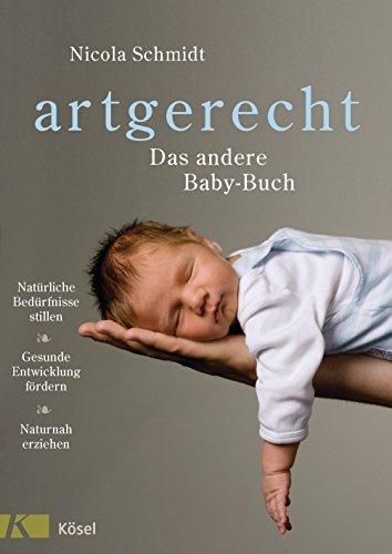 artgerecht - Das andere Baby-Buch: Natürliche Bedürfnisse stillen. Gesunde Entwicklung fördern. Naturnah erziehen Nicola Schmidt