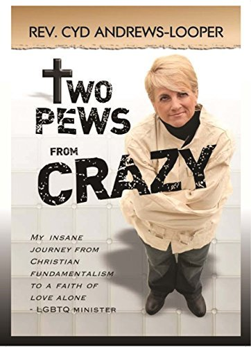 TWO PEWS FROM CRAZY: My Insane Journey from Christian Fundamentalism to a Faith of Love Alone - LGBTQ Minister REV. CYD Andrews-Looper