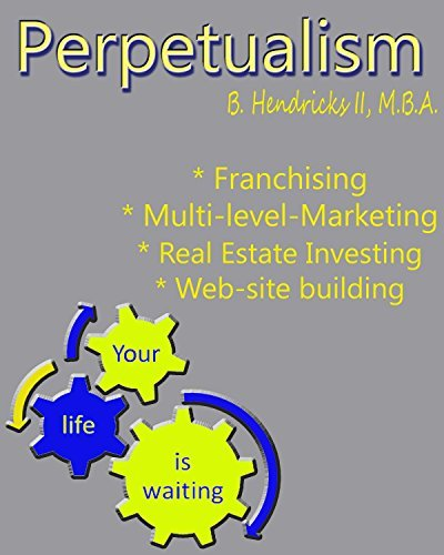 Perpetualism: The Art of Creating the 21st Century Business Owner Bruce O Hendricks II MBA