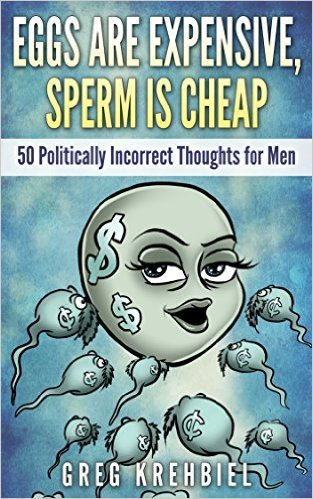 Eggs Are Expensive, Sperm Is Cheap: 50 Politically Incorrect Thoughts for Men  by  Greg Krehbiel