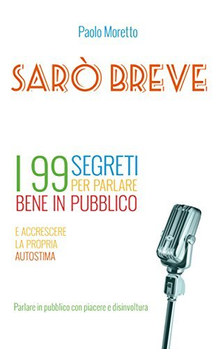 Sarò breve: I 99 segreti per parlare bene in pubblico e accrescere la propria autostima (I libri di Nexus 2001) Paolo Moretto