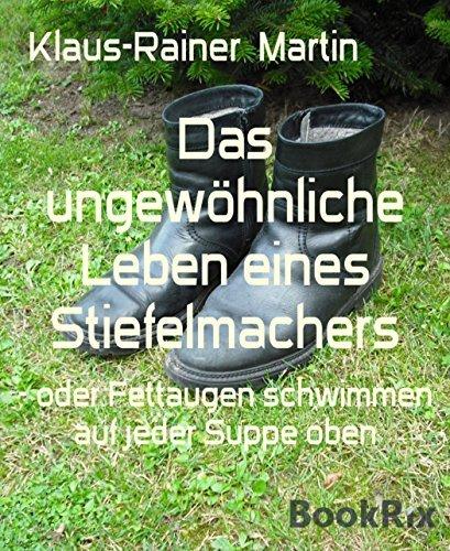 Das ungewöhnliche Leben eines Stiefelmachers: - oder Fettaugen schwimmen auf jeder Suppe oben Klaus-Rainer Martin