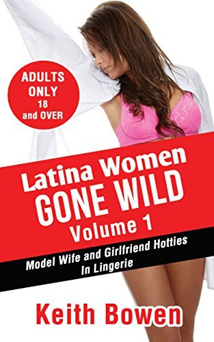 Latina Women Gone Wild Volume 1: Model Wife and Girlfriend Hotties In Lingerie  by  Keith Bowen