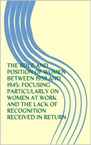 THE ROLE AND POSITION OF WOMEN BETWEEN 1939 AND 1945: FOCUSING PARTICULARLY ON WOMEN AT WORK AND THE LACK OF RECOGNITION RECEIVED IN RETURN  by  J Fletcher